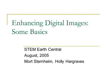 Enhancing Digital Images: Some Basics STEM Earth Central August, 2005 Mort Sternheim, Holly Hargraves.