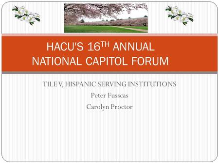 TILE V, HISPANIC SERVING INSTITUTIONS Peter Fusscas Carolyn Proctor HACU'S 16 TH ANNUAL NATIONAL CAPITOL FORUM.