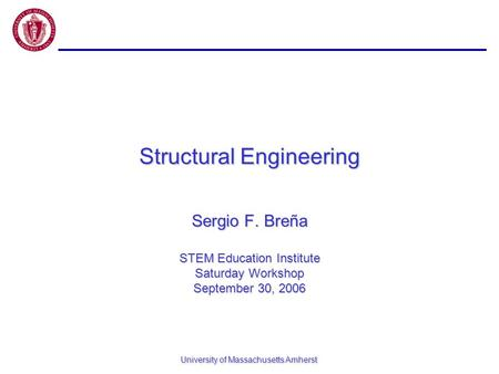 University of Massachusetts Amherst Structural Engineering Sergio F. Breña STEM Education Institute Saturday Workshop September 30, 2006.