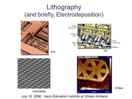 Lithography (and briefly, Electrodeposition) July 10, 2008: Nano Education Institute at UMass Amherst bnl manchester ibm UMass.