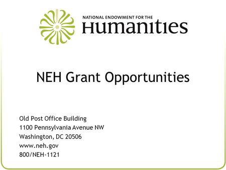 NEH Grant Opportunities Old Post Office Building 1100 Pennsylvania Avenue NW Washington, DC 20506 www.neh.gov 800/NEH-1121.