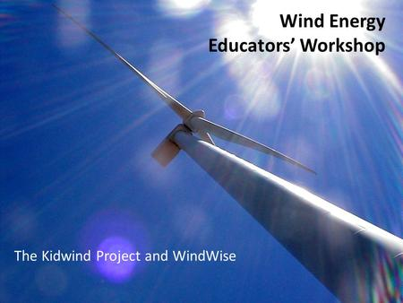 Wind Energy Educators Workshop The Kidwind Project and WindWise.