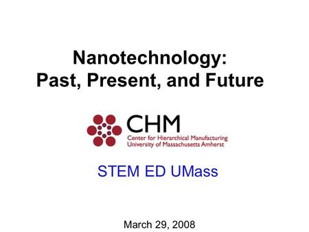 Nanotechnology: Past, Present, and Future March 29, 2008 STEM ED UMass.