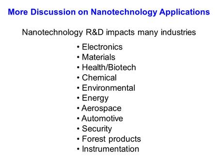 Nanotechnology R&D impacts many industries Electronics Materials Health/Biotech Chemical Environmental Energy Aerospace Automotive Security Forest products.