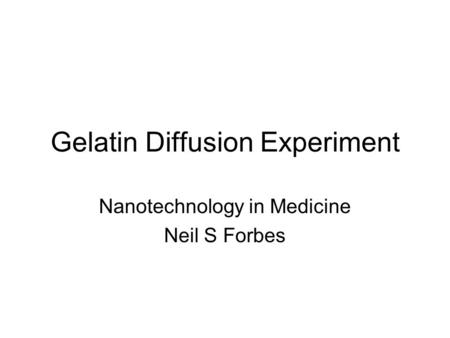 Gelatin Diffusion Experiment Nanotechnology in Medicine Neil S Forbes.