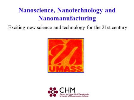 Nanoscience, Nanotechnology and Nanomanufacturing Exciting new science and technology for the 21st century.