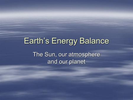 Earths Energy Balance The Sun, our atmosphere and our planet.