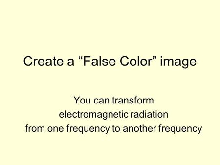 Create a False Color image You can transform electromagnetic radiation from one frequency to another frequency.