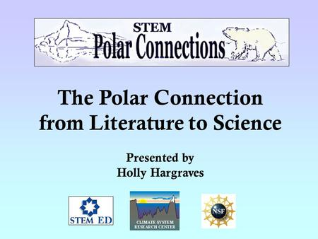 The Polar Connection from Literature to Science Presented by Holly Hargraves.