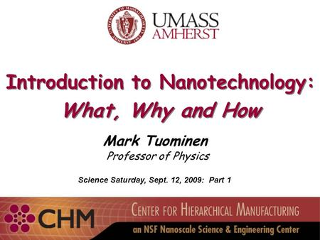 Introduction to Nanotechnology: What, Why and How Introduction to Nanotechnology: What, Why and How Mark Tuominen Professor of Physics Science Saturday,