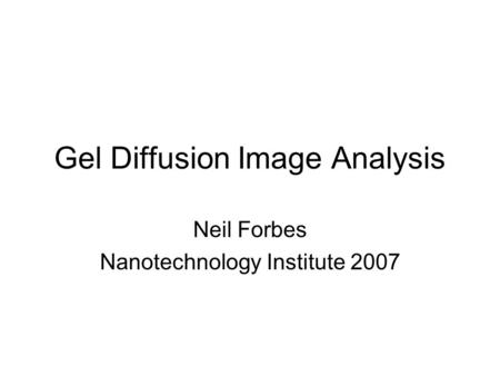 Gel Diffusion Image Analysis Neil Forbes Nanotechnology Institute 2007.