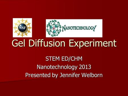 Gel Diffusion Experiment STEM ED/CHM Nanotechnology 2013 Presented by Jennifer Welborn.