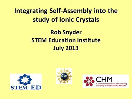Integrating Self-Assembly into the study of Ionic Crystals Rob Snyder STEM Education Institute July 2013.