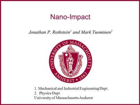 Mechanical and Industrial Engineering University of Massachusetts Amherst, MA, USA Nano-Impact Jonathan P. Rothstein 1 and Mark Tuominen 2 1. Mechanical.