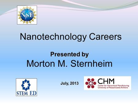Nanotechnology Careers Presented by Morton M. Sternheim July, 2013.