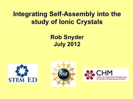 Integrating Self-Assembly into the study of Ionic Crystals Integrating Self-Assembly into the study of Ionic Crystals Rob Snyder July 2012.