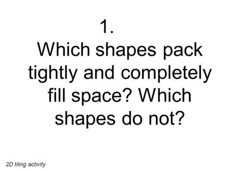 1. Which shapes pack tightly and completely fill space? Which shapes do not? 2D tiling activity.
