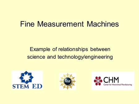 Fine Measurement Machines Example of relationships between science and technology/engineering.