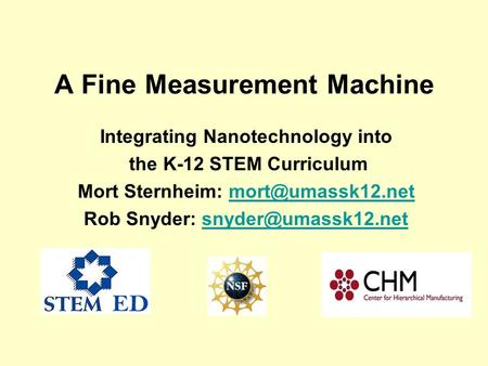 A Fine Measurement Machine Integrating Nanotechnology into the K-12 STEM Curriculum Mort Sternheim: Rob Snyder: