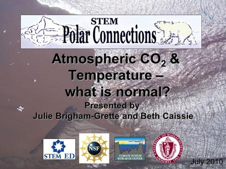 Atmospheric CO 2 & Temperature – what is normal? what is normal? Presented by Julie Brigham-Grette and Beth Caissie Julie Brigham-Grette and Beth Caissie.