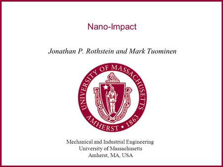 Mechanical and Industrial Engineering University of Massachusetts Amherst, MA, USA Nano-Impact Jonathan P. Rothstein and Mark Tuominen.