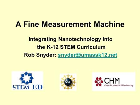 A Fine Measurement Machine Integrating Nanotechnology into the K-12 STEM Curriculum Rob Snyder: