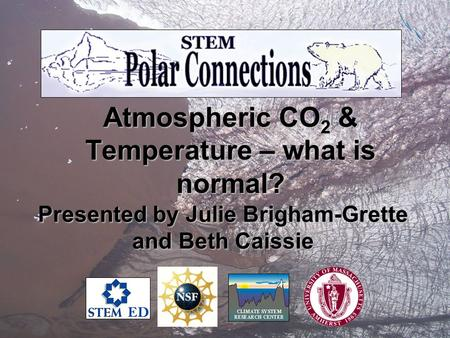Atmospheric CO 2 & Temperature – what is normal? Presented by Julie Brigham-Grette and Beth Caissie.