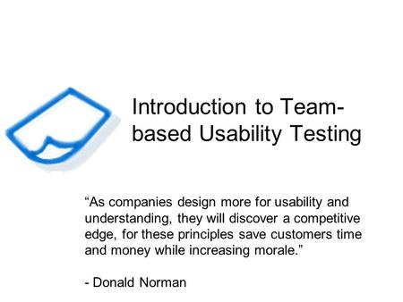 Introduction to Team- based Usability Testing As companies design more for usability and understanding, they will discover a competitive edge, for these.