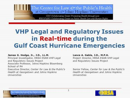 1 VHP Legal and Regulatory Issues in Real-time during the Gulf Coast Hurricane Emergencies James G. Hodge, Jr., J.D., LL.M. Lance A. Gable, J.D., M.P.H.