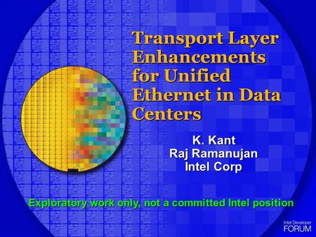 Transport Layer Enhancements for Unified Ethernet in Data Centers K. Kant Raj Ramanujan Intel Corp Exploratory work only, not a committed Intel position.