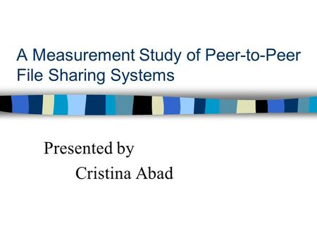A Measurement Study of Peer-to-Peer File Sharing Systems Presented by Cristina Abad.