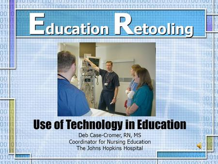 Use of Technology in Education Deb Case-Cromer, RN, MS Coordinator for Nursing Education The Johns Hopkins Hospital E ducation R etooling.