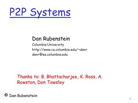 1 P2P Systems Dan Rubenstein Columbia University  Thanks to: B. Bhattacharjee, K. Ross, A. Rowston,