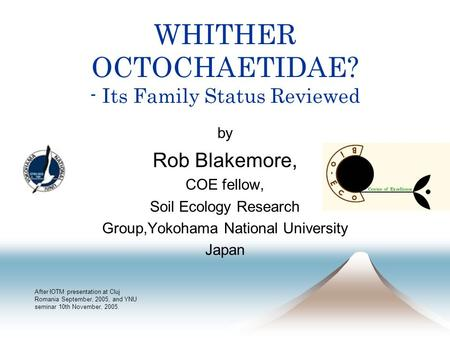 WHITHER OCTOCHAETIDAE? - Its Family Status Reviewed by Rob Blakemore, COE fellow, Soil Ecology Research Group,Yokohama National University Japan After.