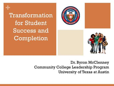 + Dr. Byron McClenney Community College Leadership Program University of Texas at Austin Transformation for Student Success and Completion.