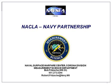 Keeping Americas Navy #1 in the World 1 1 NACLA – NAVY PARTNERSHIP NAVAL SURFACE WARFARE CENTER, CORONA DIVISION MEASUREMENT SCIENCE DEPARTMENT Bob Fritzsche.