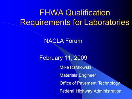 FHWA Qualification Requirements for Laboratories NACLA Forum February 11, 2009 Mike Rafalowski Materials Engineer Office of Pavement Technology Federal.