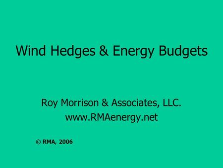 Wind Hedges & Energy Budgets Roy Morrison & Associates, LLC. www.RMAenergy.net © RMA, 2006.