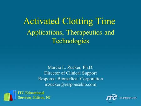 Activated Clotting Time Applications, Therapeutics and Technologies ITC Educational Services, Edison, NJ Marcia L. Zucker, Ph.D. Director of Clinical Support.