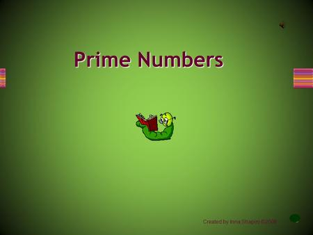 Created by Inna Shapiro ©2008 Prime Numbers A prime number is an integer greater than 1 that has exactly two divisors, 1 and itself. The first ten prime.