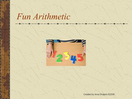 Fun Arithmetic Created by Inna Shapiro ©2008 Problem 1 Max has ten cards with the digits 0, 1, 2,…9. He can arrange these cards into different 10-digit.