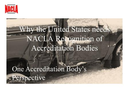 Why the United States needs NACLA Recognition of Accreditation Bodies One Accreditation Bodys Perspective.