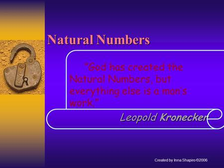 Natural Numbers God has created the Natural Numbers, but everything else is a mans work. Leopold Kronecker Leopold Kronecker Created by Inna Shapiro ©2006.