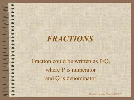 FRACTIONS Fraction could be written as P/Q, where P is numerator and Q is denominator. Created by Inna Shapiro ©2007.