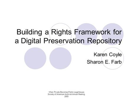 When Private Becomes Public:Legal Issues Society of American Archivist Annual Meeting, 2005 Building a Rights Framework for a Digital Preservation Repository.