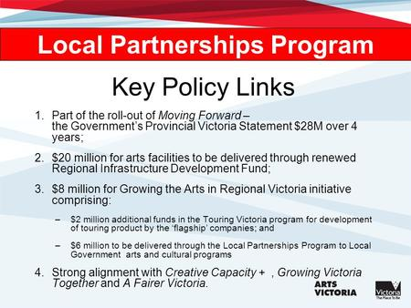 Key Policy Links 1.Part of the roll-out of Moving Forward – the Governments Provincial Victoria Statement $28M over 4 years; 2.$20 million for arts facilities.