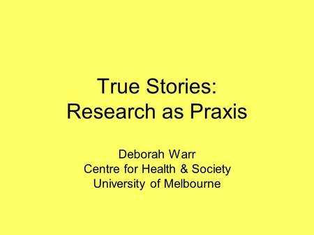 True Stories: Research as Praxis Deborah Warr Centre for Health & Society University of Melbourne.