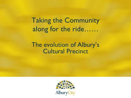 Taking the Community along for the ride…… The evolution of Alburys Cultural Precinct.
