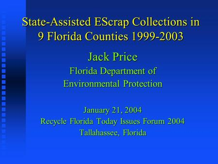 State-Assisted EScrap Collections in 9 Florida Counties 1999-2003 Jack Price Florida Department of Environmental Protection January 21, 2004 Recycle Florida.