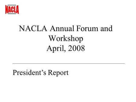 NACLA Annual Forum and Workshop April, 2008 Presidents Report.